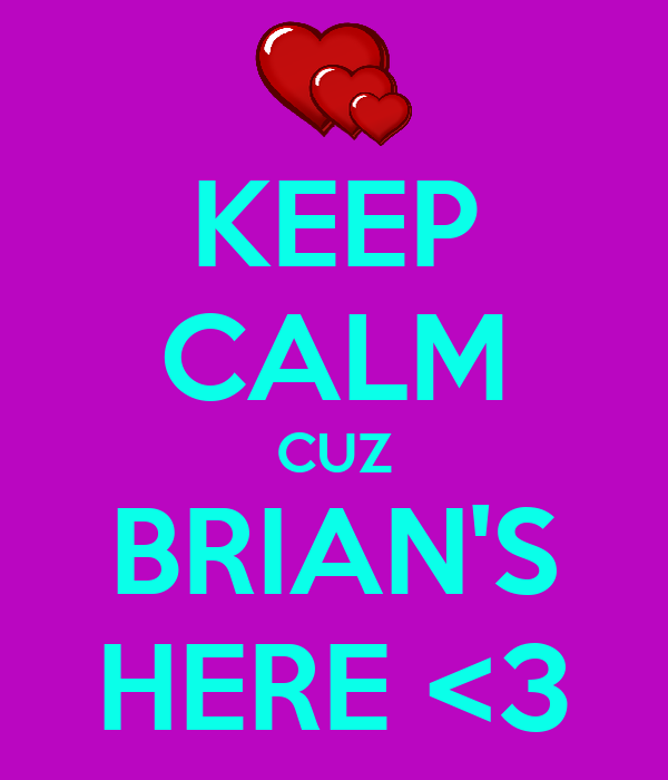 KEEP CALM CUZ BRIAN'S HERE <3