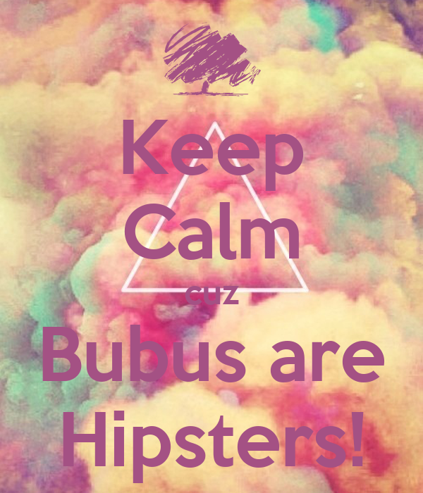 Keep Calm cuz Bubus are Hipsters!