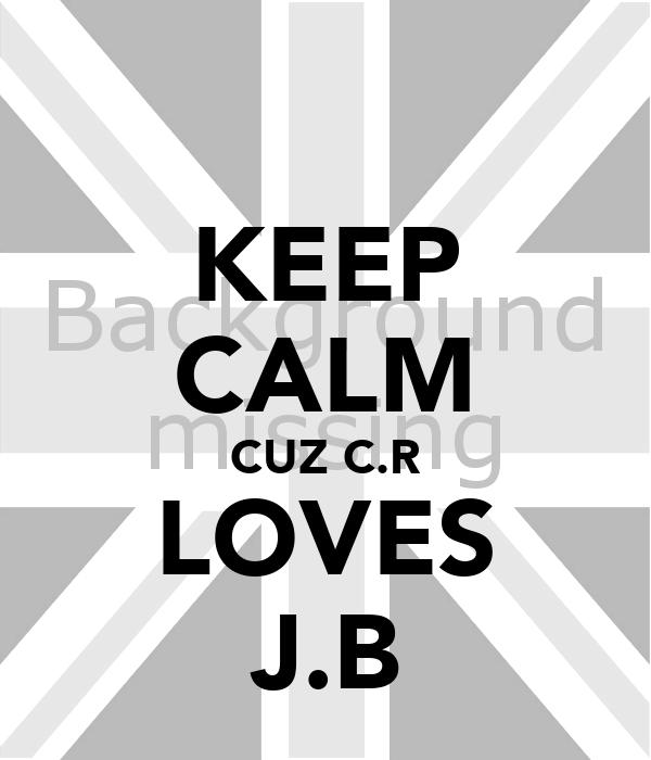 KEEP CALM CUZ C.R LOVES J.B
