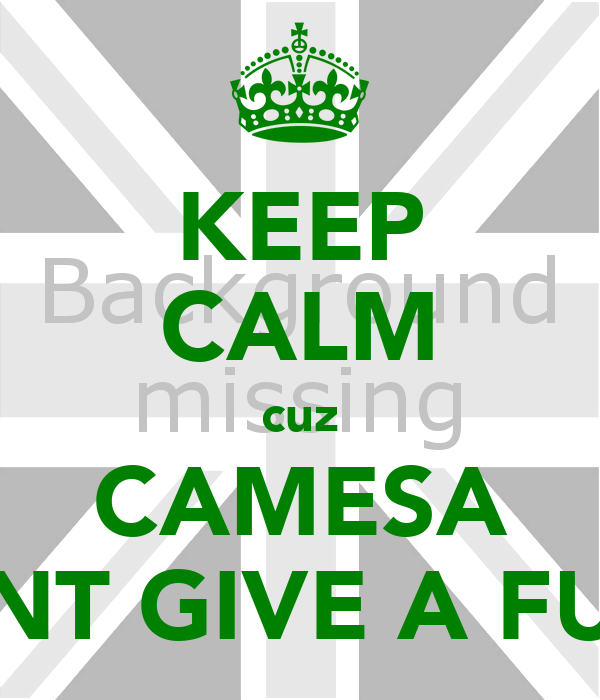 KEEP CALM cuz CAMESA DNT GIVE A FUK