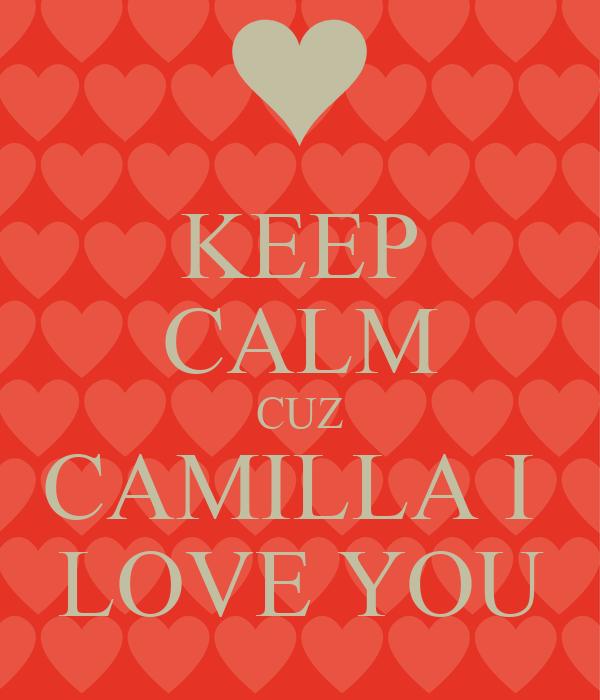 KEEP CALM CUZ CAMILLA I  LOVE YOU