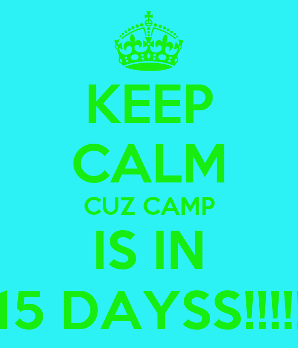 KEEP CALM CUZ CAMP IS IN 15 DAYSS!!!!!
