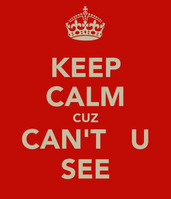 KEEP CALM CUZ CAN'T   U SEE