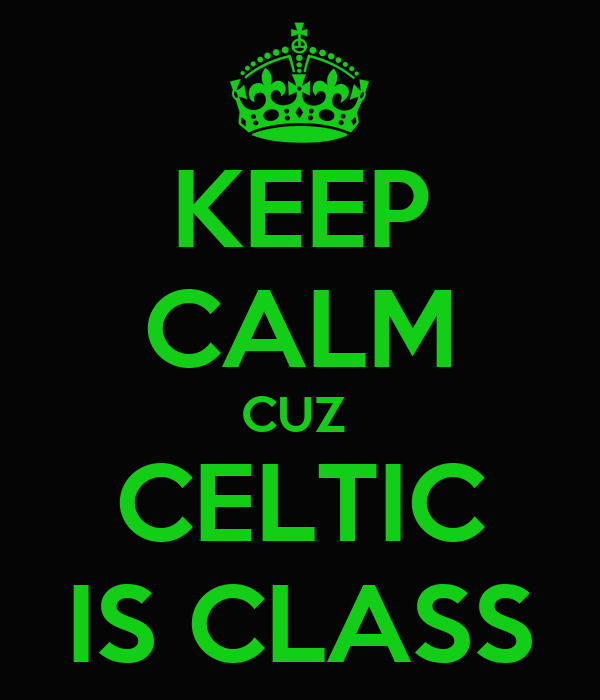KEEP CALM CUZ  CELTIC IS CLASS
