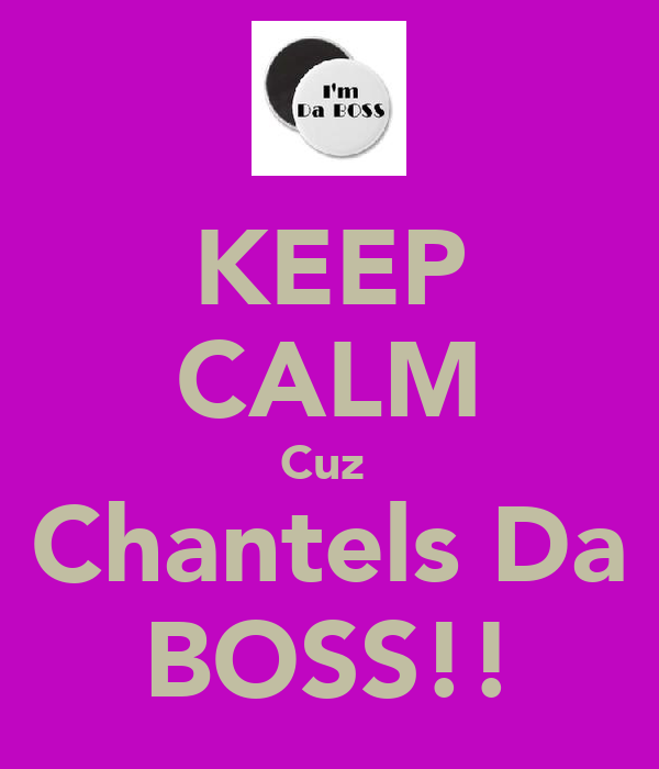 KEEP CALM Cuz  Chantels Da BOSS!!