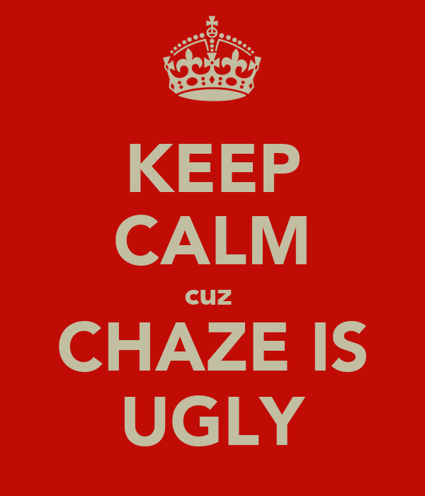 KEEP CALM cuz  CHAZE IS UGLY