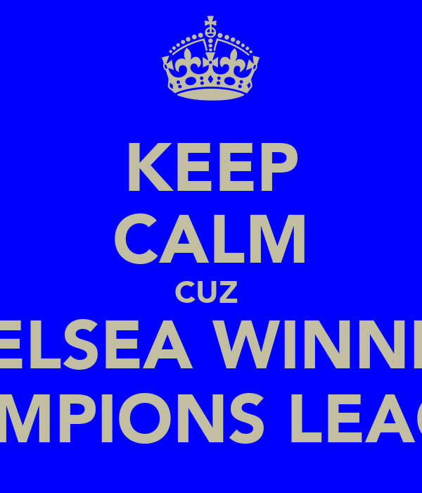 KEEP CALM CUZ  CHELSEA WINNING CHAMPIONS LEAGUE