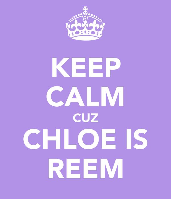 KEEP CALM CUZ CHLOE IS REEM