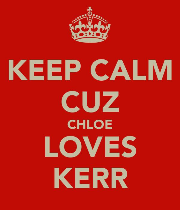 KEEP CALM CUZ CHLOE LOVES KERR