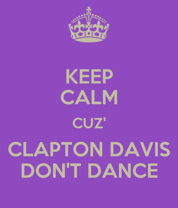 KEEP CALM CUZ' CLAPTON DAVIS DON'T DANCE