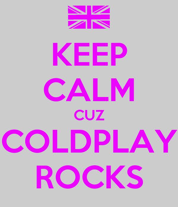 KEEP CALM CUZ COLDPLAY ROCKS