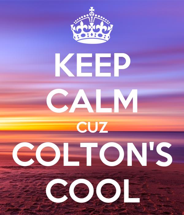 KEEP CALM CUZ COLTON'S COOL