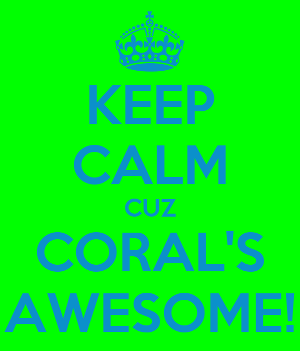 KEEP CALM CUZ CORAL'S AWESOME!