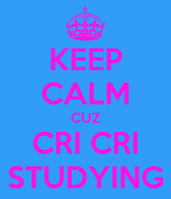 KEEP CALM CUZ CRI CRI STUDYING