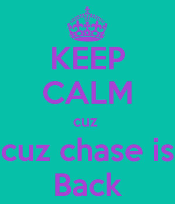 KEEP CALM cuz  cuz chase is Back