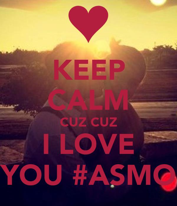KEEP CALM CUZ CUZ  I LOVE  YOU #ASMO