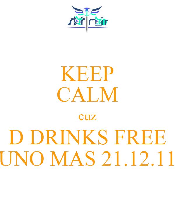 KEEP CALM cuz D DRINKS FREE UNO MAS 21.12.11