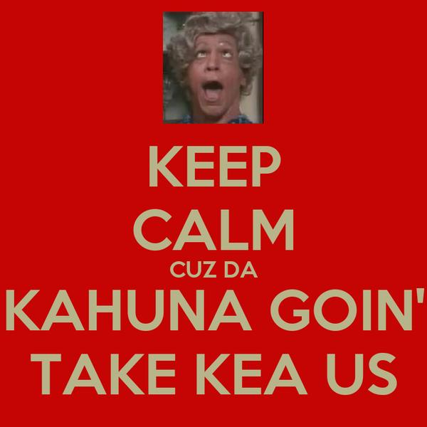 KEEP CALM CUZ DA KAHUNA GOIN' TAKE KEA US