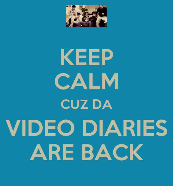 KEEP CALM CUZ DA VIDEO DIARIES ARE BACK