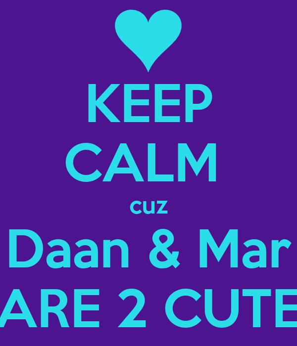 KEEP CALM  cuz Daan & Mar ARE 2 CUTE