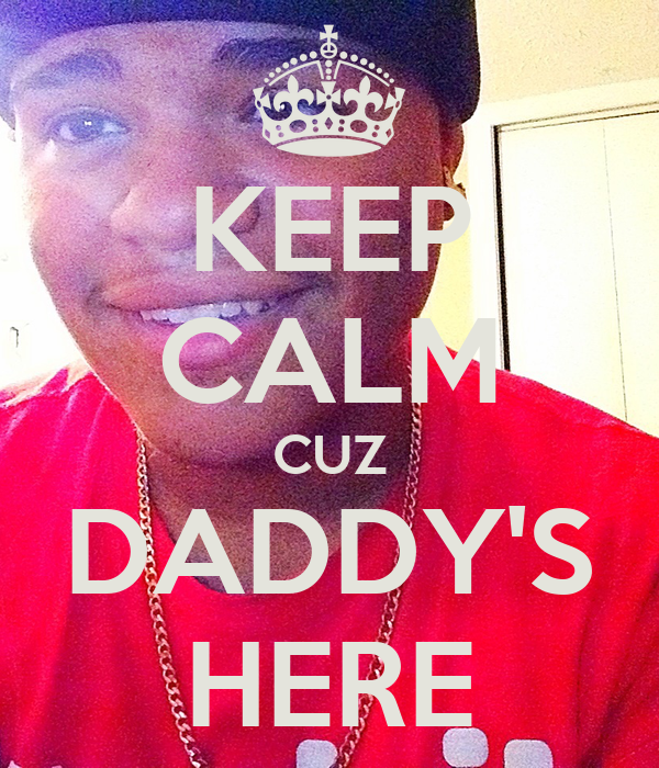 KEEP CALM CUZ DADDY'S HERE