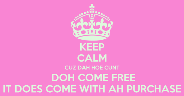 KEEP CALM CUZ DAH HOE CUNT  DOH COME FREE IT DOES COME WITH AH PURCHASE