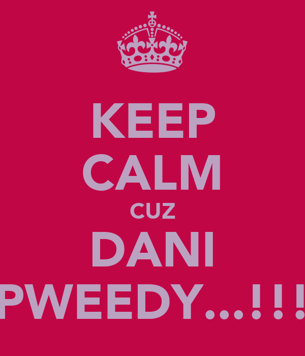 KEEP CALM CUZ DANI PWEEDY...!!!