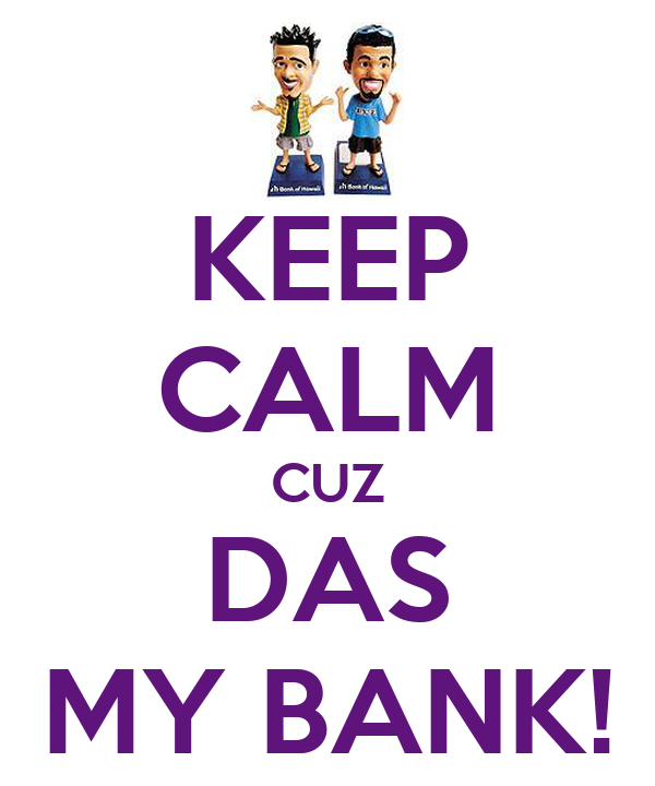 KEEP CALM CUZ DAS MY BANK!