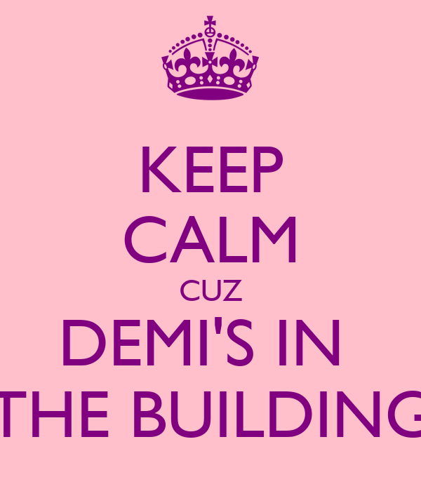 KEEP CALM CUZ DEMI'S IN  THE BUILDING