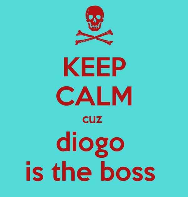 KEEP CALM cuz  diogo  is the boss