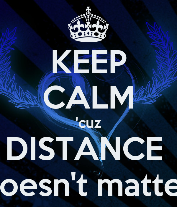 KEEP CALM 'cuz DISTANCE  doesn't matter