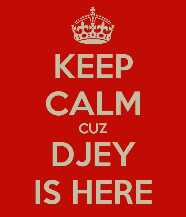 KEEP CALM CUZ DJEY IS HERE