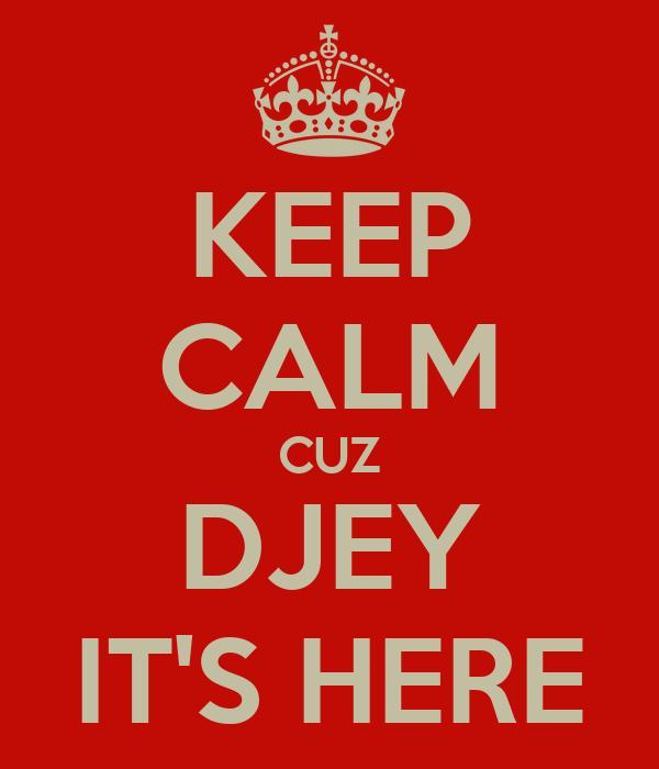 KEEP CALM CUZ DJEY IT'S HERE
