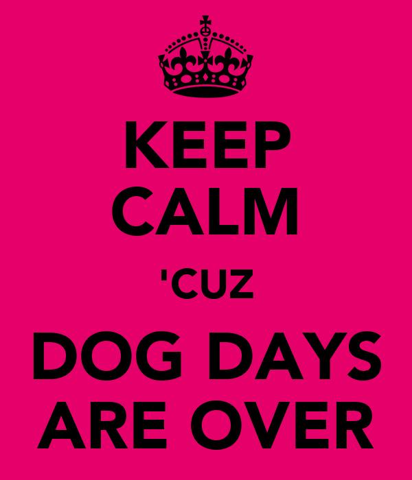 KEEP CALM 'CUZ DOG DAYS ARE OVER