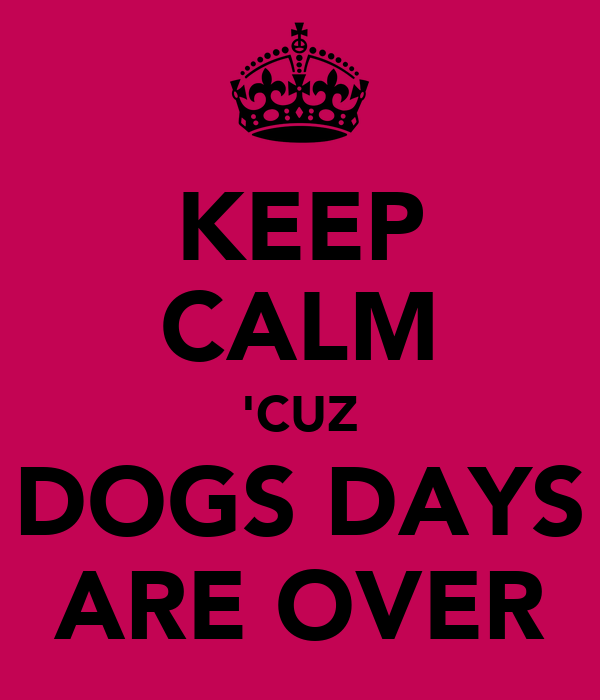 KEEP CALM 'CUZ DOGS DAYS ARE OVER
