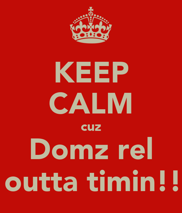 KEEP CALM cuz Domz rel   outta timin!!!