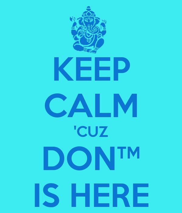 KEEP CALM 'CUZ DON™ IS HERE