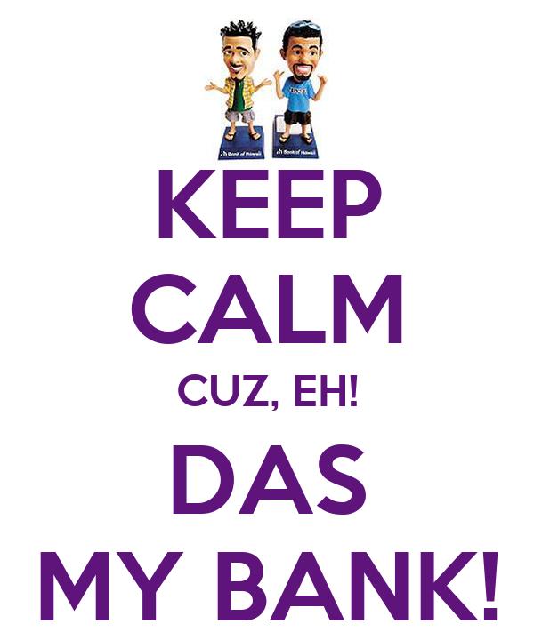 KEEP CALM CUZ, EH! DAS MY BANK!