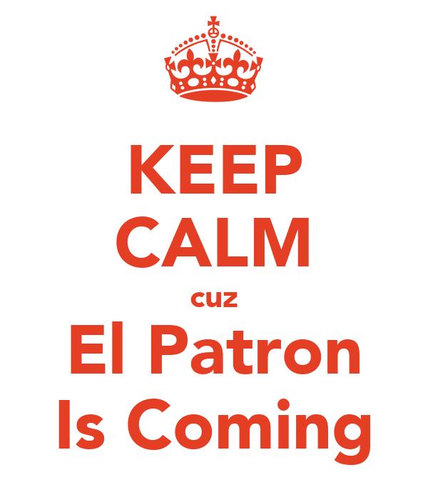 KEEP CALM cuz El Patron Is Coming