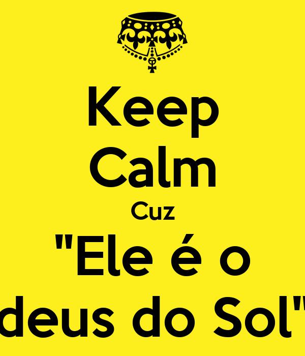 """Keep Calm Cuz """"Ele é o deus do Sol"""""""
