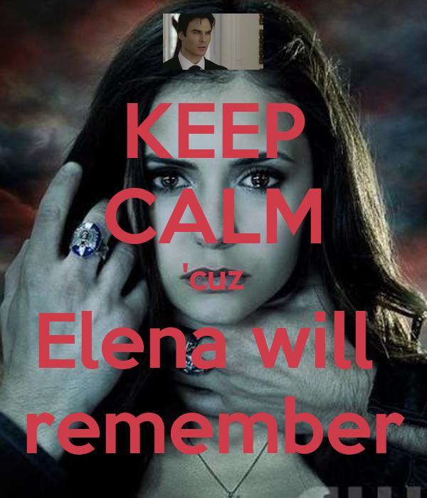 KEEP CALM 'cuz Elena will  remember