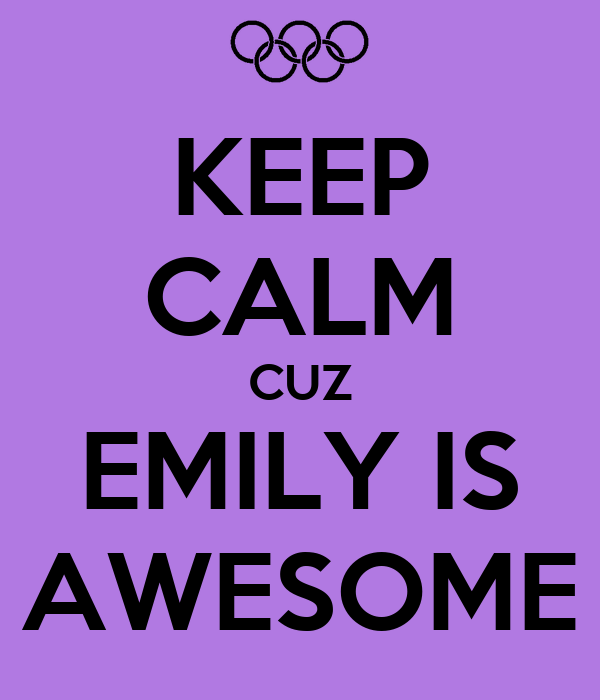 KEEP CALM CUZ EMILY IS AWESOME