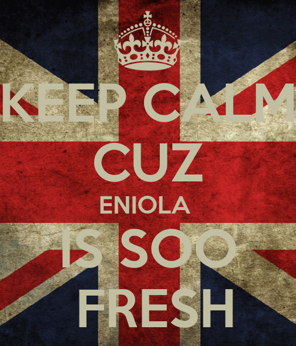 KEEP CALM CUZ ENIOLA  IS SOO  FRESH