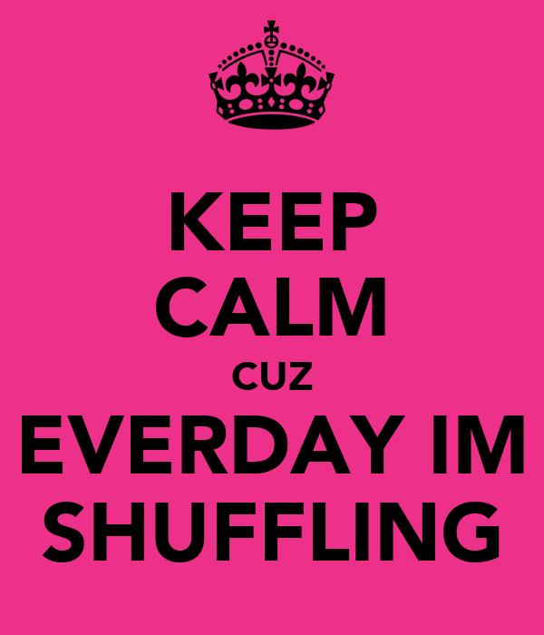 KEEP CALM CUZ EVERDAY IM SHUFFLING