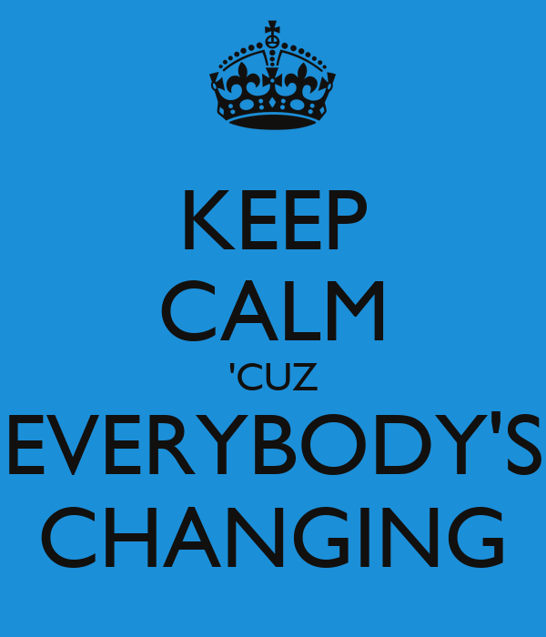 KEEP CALM 'CUZ EVERYBODY'S CHANGING