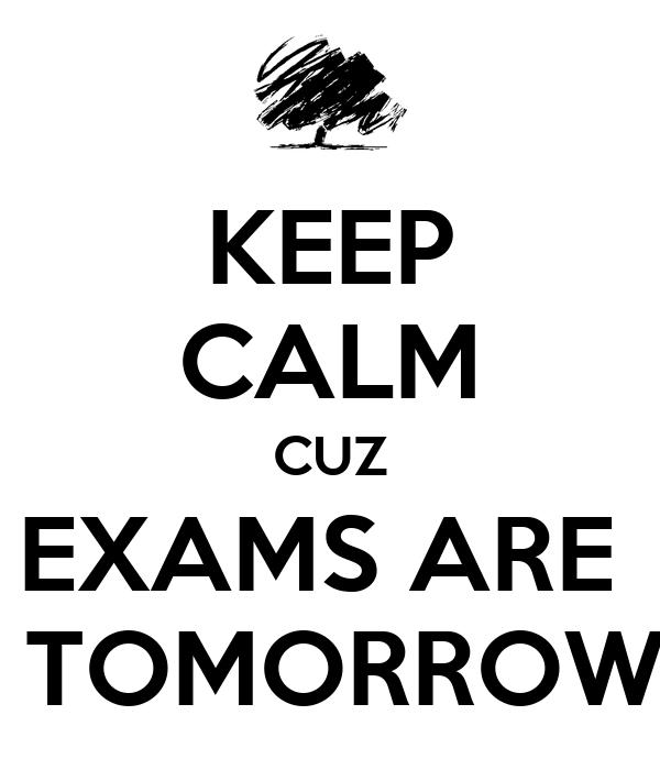 KEEP CALM CUZ EXAMS ARE   TOMORROW