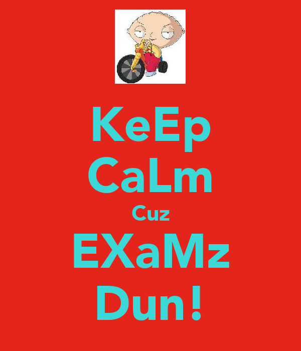 KeEp CaLm Cuz EXaMz Dun!