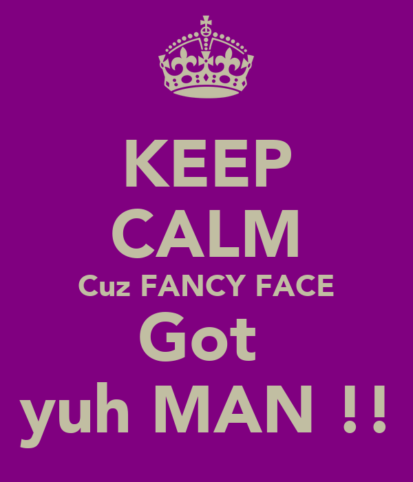 KEEP CALM Cuz FANCY FACE Got  yuh MAN !!