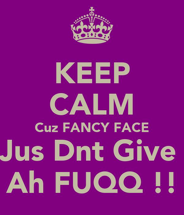 KEEP CALM Cuz FANCY FACE Jus Dnt Give  Ah FUQQ !!