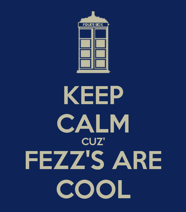 KEEP CALM CUZ' FEZZ'S ARE COOL